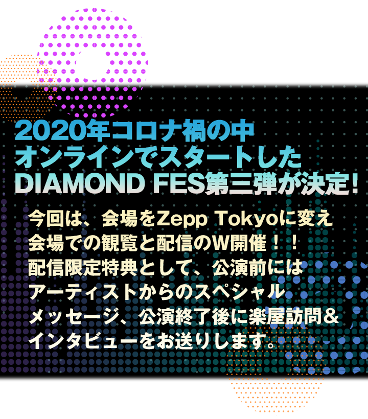 2020年コロナ禍の中オンラインでスタートしたDIAMOND FES第三弾が決定!今回は、会場をZepp Tokyoに変え、会場での観覧と配信のW開催!!配信限定特典として、公演前にはアーティストからのスペシャルメッセージ、公演終了後に楽屋訪問&インタビューをお送りします。オープニングアクトも出演決定!